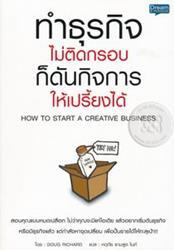 ทำธุรกิจไม่ติดกรอบ ก็ดันกิจการให้เปรี้ยงได้ : How to Start a Creative Business